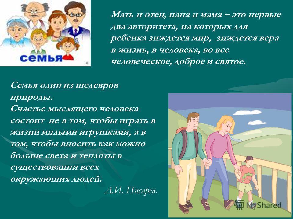 Мать и отец, папа и мама – это первые два авторитета, на которых для ребенка зиждется мир, зиждется вера в жизнь, в человека, во все человеческое, доброе и святое. Семья один из шедевров природы. Счастье мыслящего человека состоит не в том, чтобы игр