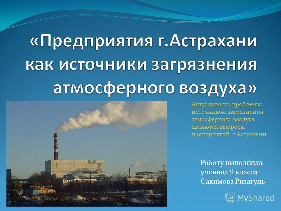 Работу выполнила ученица 9 класса Сахимова Ризагуль Актуальность проблемы: источником загрязнения атмосферного воздуха являются выбросы предприятий г.Астрахани