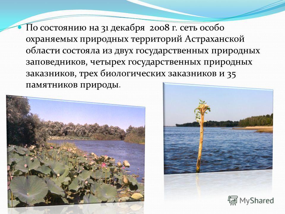 По состоянию на 31 декабря 2008 г. сеть особо охраняемых природных территорий Астраханской области состояла из двух государственных природных заповедников, четырех государственных природных заказников, трех биологических заказников и 35 памятников пр