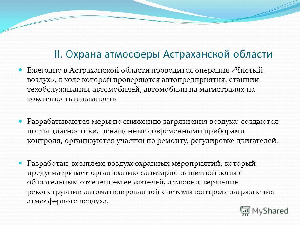 II. Охрана атмосферы Астраханской области Ежегодно в Астраханской области проводится операция «Чистый воздух», в ходе которой проверяются автопредприятия, станции техобслуживания автомобилей, автомобили на магистралях на токсичность и дымность. Разра