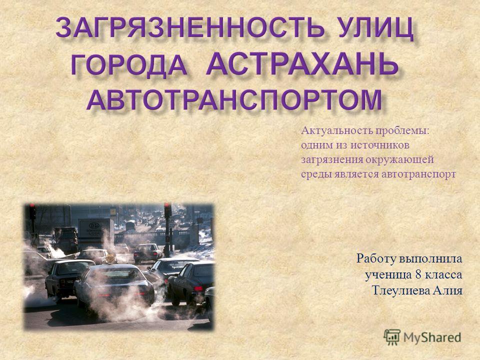 Работу выполнила ученица 8 класса Тлеулиева Алия Актуальность проблемы : одним из источников загрязнения окружающей среды является автотранспорт