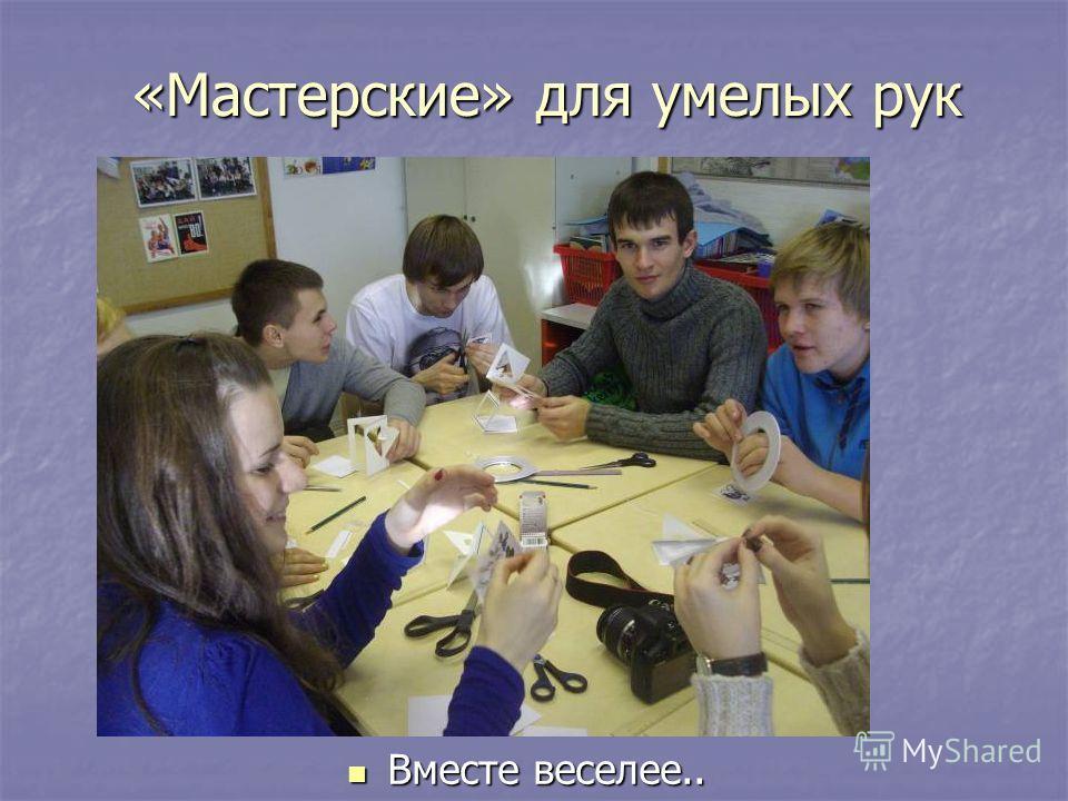 «Мастерские» для умелых рук Вместе веселее.. Вместе веселее..