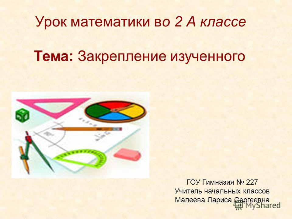 Урок математики во 2 А классе Тема: Закрепление изученного ГОУ Гимназия 227 Учитель начальных классов Малеева Лариса Сергеевна