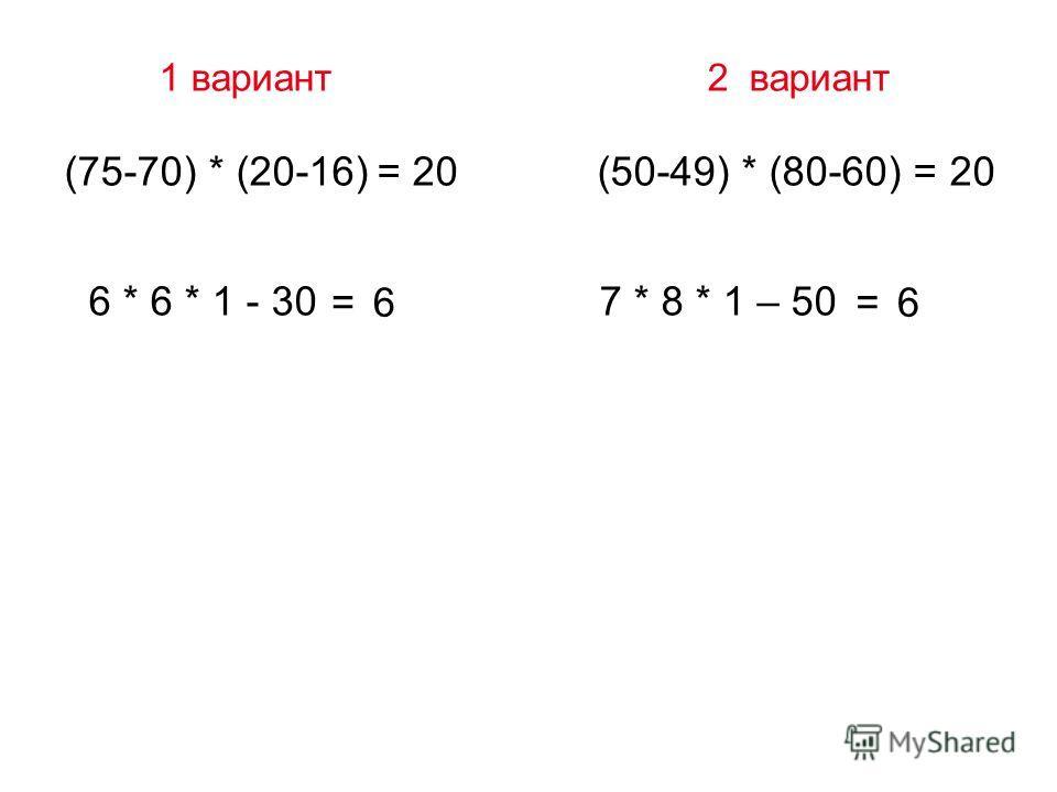 1 вариант 2 вариант (75-70) * (20-16) = 20 (50-49) * (80-60) = 20 6 * 6 * 1 - 30 7 * 8 * 1 – 50 =6=6