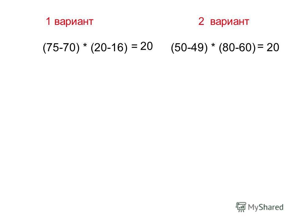 1 вариант 2 вариант (75-70) * (20-16) (50-49) * (80-60) = 20 = 20