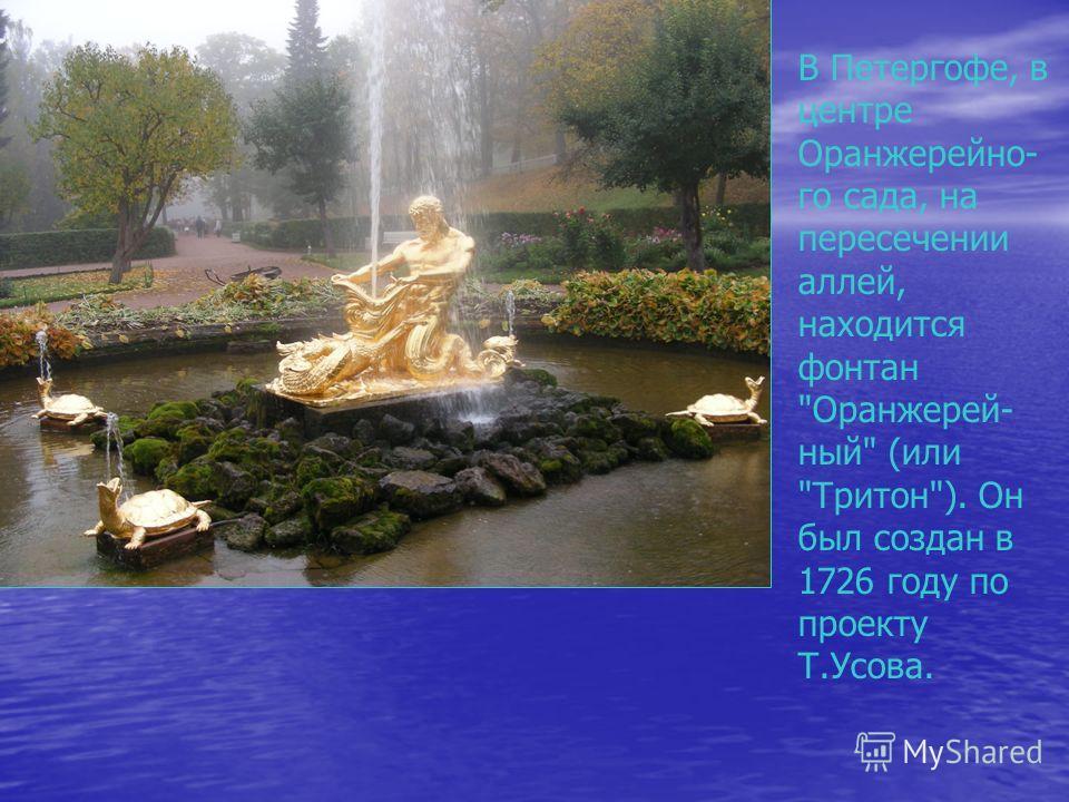 В Петергофе, в центре Оранжерейно- го сада, на пересечении аллей, находится фонтан Оранжерей- ный (или Тритон). Он был создан в 1726 году по проекту Т.Усова.