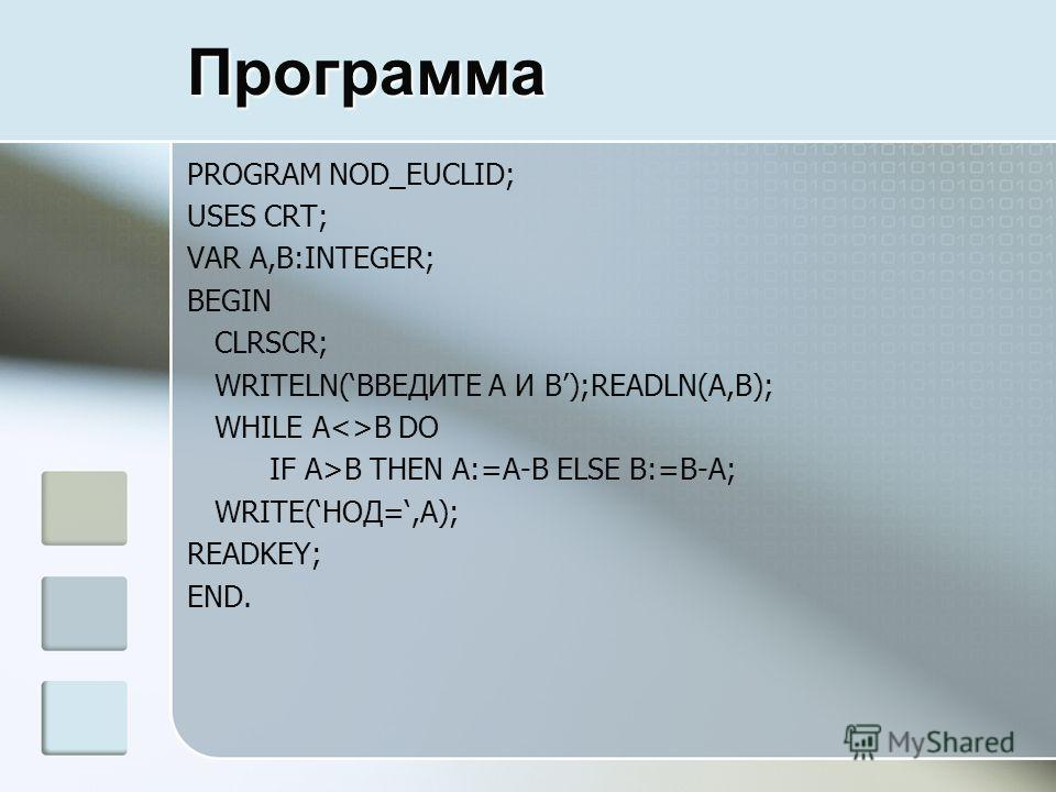 Программа PROGRAM NOD_EUCLID; USES CRT; VAR A,B:INTEGER; BEGIN CLRSCR; WRITELN(ВВЕДИТЕ A И B);READLN(A,B); WHILE AB DO IF A>B THEN A:=A-B ELSE B:=B-A; WRITE(НОД=,A); READKEY; END.