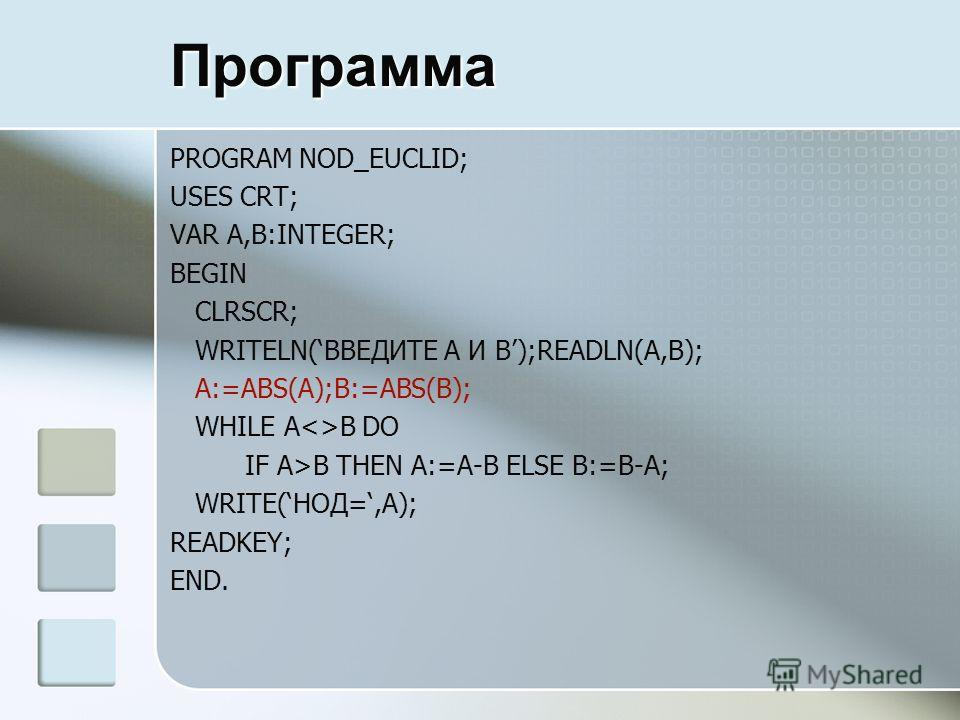 Программа PROGRAM NOD_EUCLID; USES CRT; VAR A,B:INTEGER; BEGIN CLRSCR; WRITELN(ВВЕДИТЕ A И B);READLN(A,B); A:=ABS(A);B:=ABS(B); WHILE AB DO IF A>B THEN A:=A-B ELSE B:=B-A; WRITE(НОД=,A); READKEY; END.