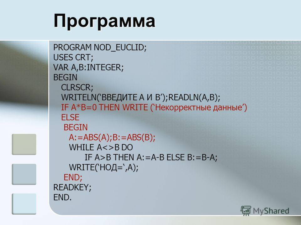 Программа PROGRAM NOD_EUCLID; USES CRT; VAR A,B:INTEGER; BEGIN CLRSCR; WRITELN(ВВЕДИТЕ A И B);READLN(A,B); IF A*B=0 THEN WRITE (Некорректные данные) ELSE BEGIN A:=ABS(A);B:=ABS(B); WHILE AB DO IF A>B THEN A:=A-B ELSE B:=B-A; WRITE(НОД=,A); END; READK