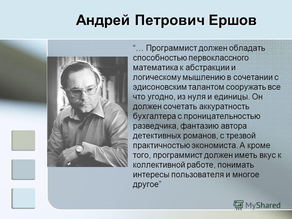 Андрей Петрович Ершов … Программист должен обладать способностью первоклассного математика к абстракции и логическому мышлению в сочетании с эдисоновским талантом сооружать все что угодно, из нуля и единицы. Он должен сочетать аккуратность бухгалтера