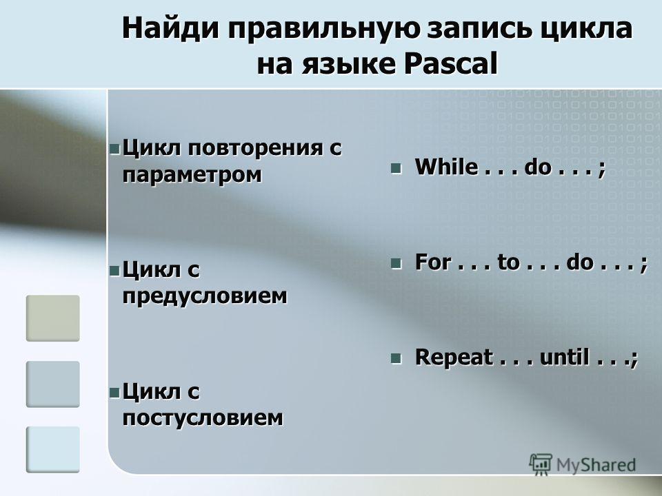 Найди правильную запись цикла на языке Pascal Цикл повторения с параметром Цикл повторения с параметром Цикл с предусловием Цикл с предусловием Цикл с постусловием Цикл с постусловием While... do... ; While... do... ; For... to... do... ; For... to..