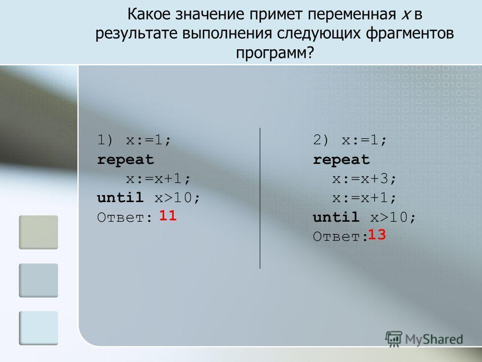 Какое значение примет переменная х в результате выполнения следующих фрагментов программ? 1) x:=1; repeat x:=x+1; until x>10; Ответ: 2) x:=1; repeat x:=x+3; x:=x+1; until x>10; Ответ: 11 13