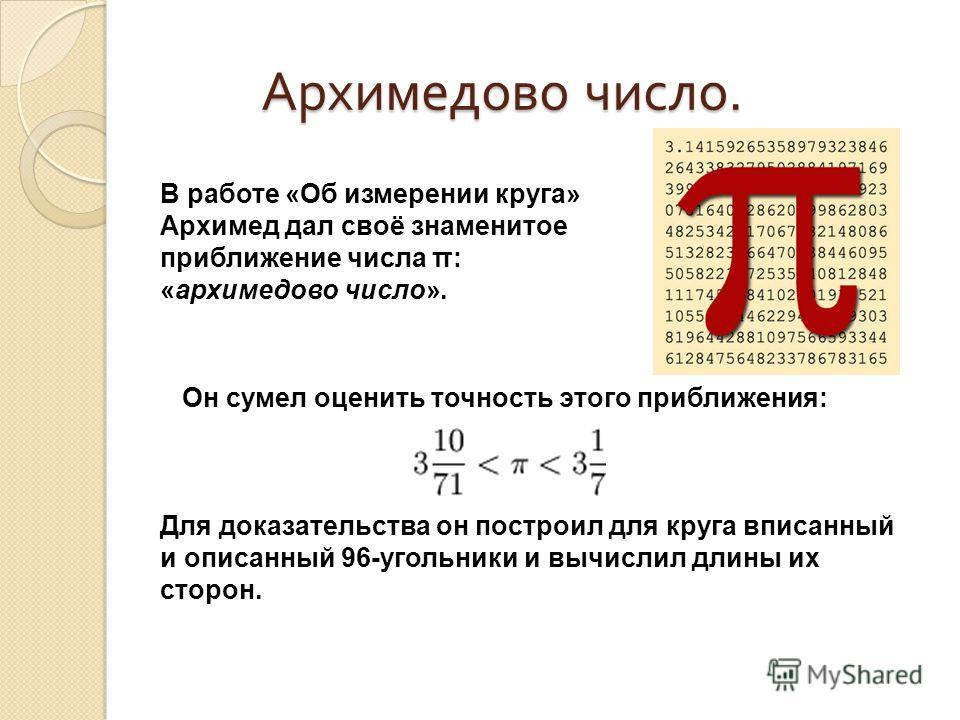 Архимедово число. Архимедово число. В работе «Об измерении круга» Архимед дал своё знаменитое приближение числа π: «архимедово число». Он сумел оценить точность этого приближения: Для доказательства он построил для круга вписанный и описанный 96-угол