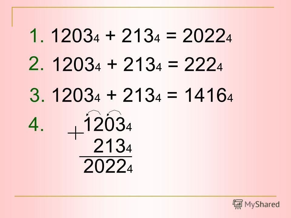 1. 1203 4 + 213 4 = 2022 4 2. 4. 1203 4 213 4 2022 4 3. 1203 4 + 213 4 = 1416 4 1203 4 + 213 4 = 222 4