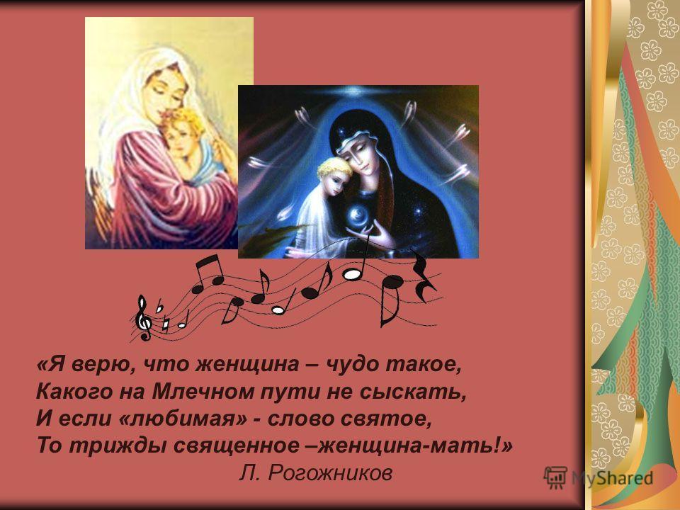 «Я верю, что женщина – чудо такое, Какого на Млечном пути не сыскать, И если «любимая» - слово святое, То трижды священное –женщина-мать!» Л. Рогожников