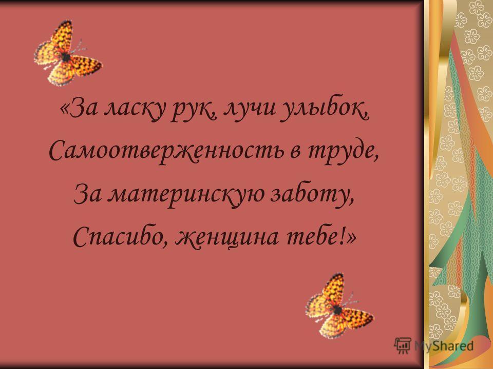 «За ласку рук, лучи улыбок, Самоотверженность в труде, За материнскую заботу, Спасибо, женщина тебе!»