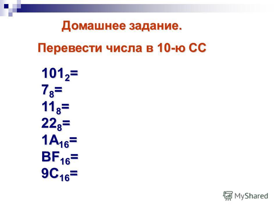 101 2 = 7 8 = 11 8 = 22 8 = 1А 16 = BF 16 = 9C 16 = Домашнее задание. Перевести числа в 10-ю СС
