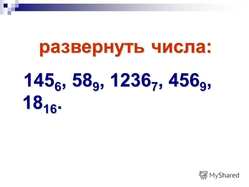 развернуть числа: развернуть числа: 145 6, 58 9, 1236 7, 456 9, 18 16. 145 6, 58 9, 1236 7, 456 9, 18 16.