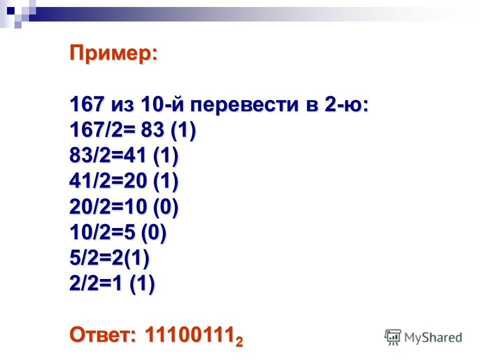 Пример: 167 из 10-й перевести в 2-ю: 167/2= 83 (1) 83/2=41 (1) 41/2=20 (1) 20/2=10 (0) 10/2=5 (0) 5/2=2(1) 2/2=1 (1) Ответ: 11100111 2