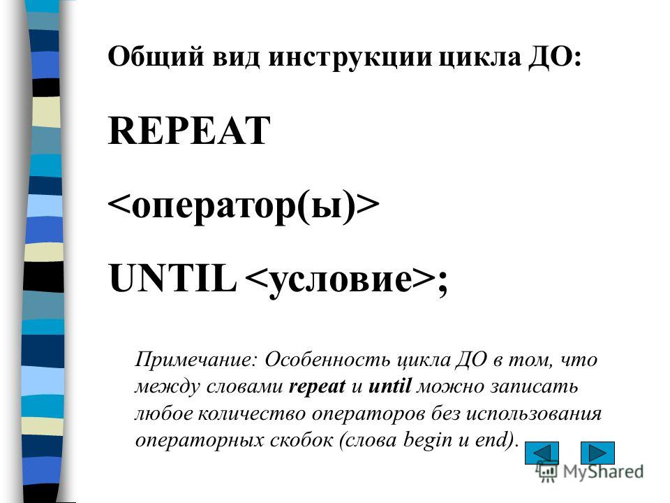 Общий вид инструкции цикла ДО: REPEAT UNTIL ; Примечание: Особенность цикла ДО в том, что между словами repeat и until можно записать любое количество операторов без использования операторных скобок (слова begin и end).