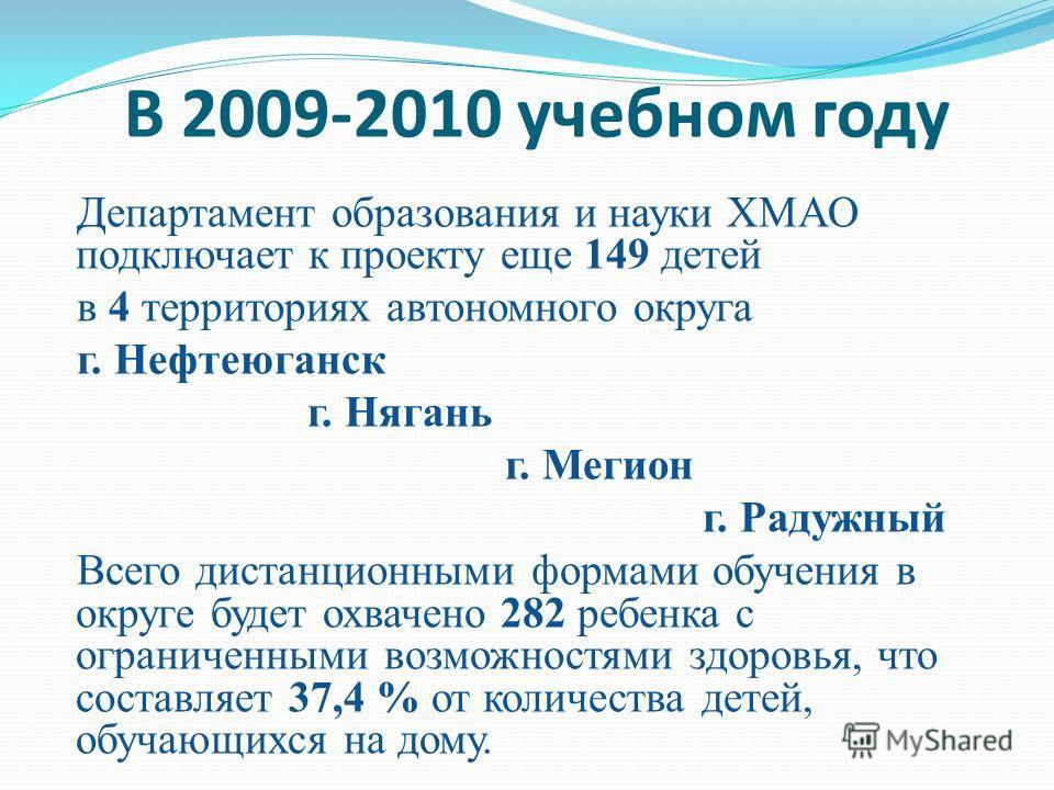 В 2009-2010 учебном году Департамент образования и науки ХМАО подключает к проекту еще 149 детей в 4 территориях автономного округа г. Нефтеюганск г. Нягань г. Мегион г. Радужный Всего дистанционными формами обучения в округе будет охвачено 282 ребен
