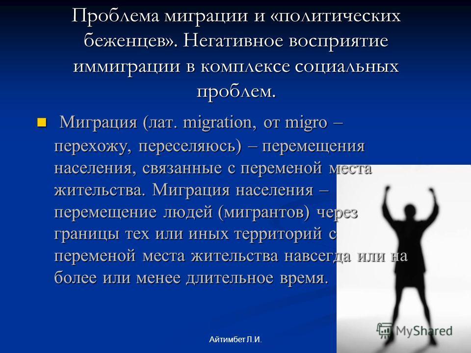 Проблема миграции и «политических беженцев». Негативное восприятие иммиграции в комплексе социальных проблем. Миграция (лат. migration, от migro – перехожу, переселяюсь) – перемещения населения, связанные с переменой места жительства. Миграция населе