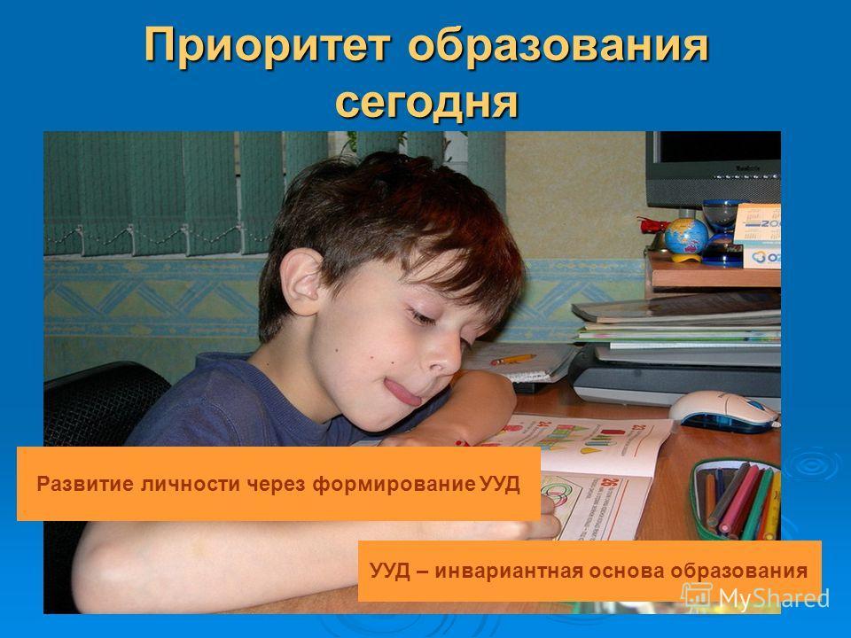 Приоритет образования сегодня Развитие личности через формирование УУД УУД – инвариантная основа образования