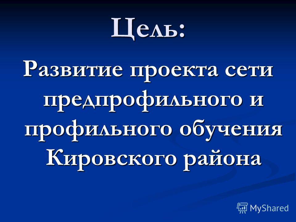 Цель: Развитие проекта сети предпрофильного и профильного обучения Кировского района