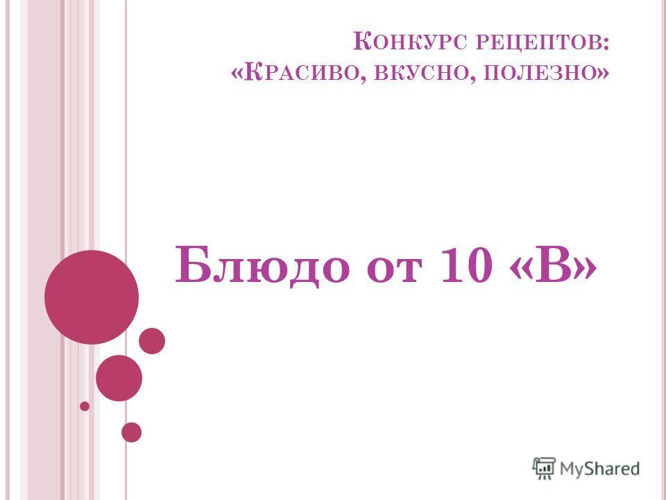 К ОНКУРС РЕЦЕПТОВ : «К РАСИВО, ВКУСНО, ПОЛЕЗНО » Блюдо от 10 «В»