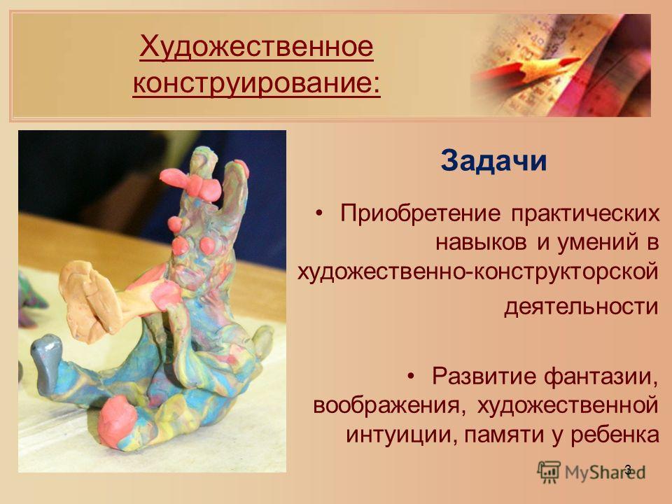 Задачи Приобретение практических навыков и умений в художественно-конструкторской деятельности Развитие фантазии, воображения, художественной интуиции, памяти у ребенка 3 Художественное конструирование: