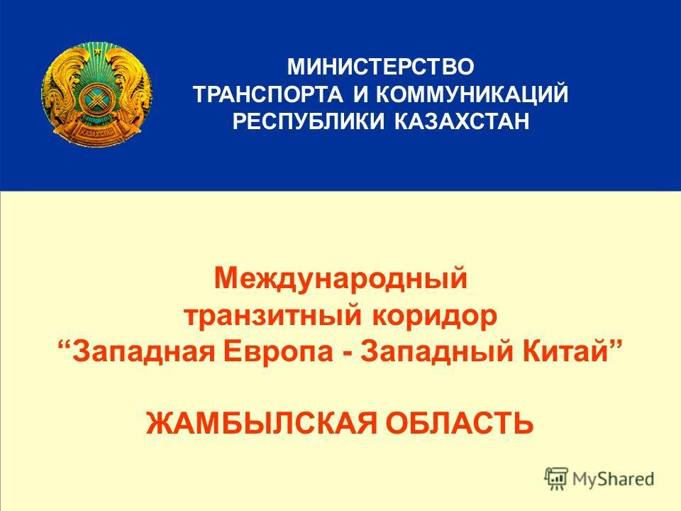 1 МИНИСТЕРСТВО ТРАНСПОРТА И КОММУНИКАЦИЙ РЕСПУБЛИКИ КАЗАХСТАН Международный транзитный коридор Западная Европа - Западный Китай ЖАМБЫЛСКАЯ ОБЛАСТЬ