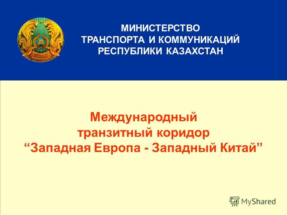 1 МИНИСТЕРСТВО ТРАНСПОРТА И КОММУНИКАЦИЙ РЕСПУБЛИКИ КАЗАХСТАН Международный транзитный коридор Западная Европа - Западный Китай