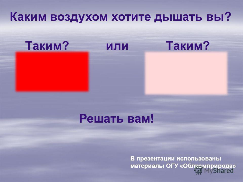 Каким воздухом хотите дышать вы? Таким? или Таким? Решать вам! В презентации использованы материалы ОГУ «Облкомприрода»
