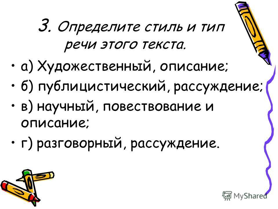3. Определите стиль и тип речи этого текста. а) Художественный, описание; б) публицистический, рассуждение; в) научный, повествование и описание; г) разговорный, рассуждение.