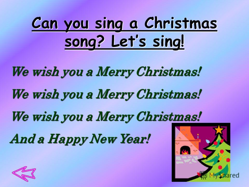 Can you sing a Christmas song? Lets sing! We wish you a Merry Christmas! And a Happy New Year!