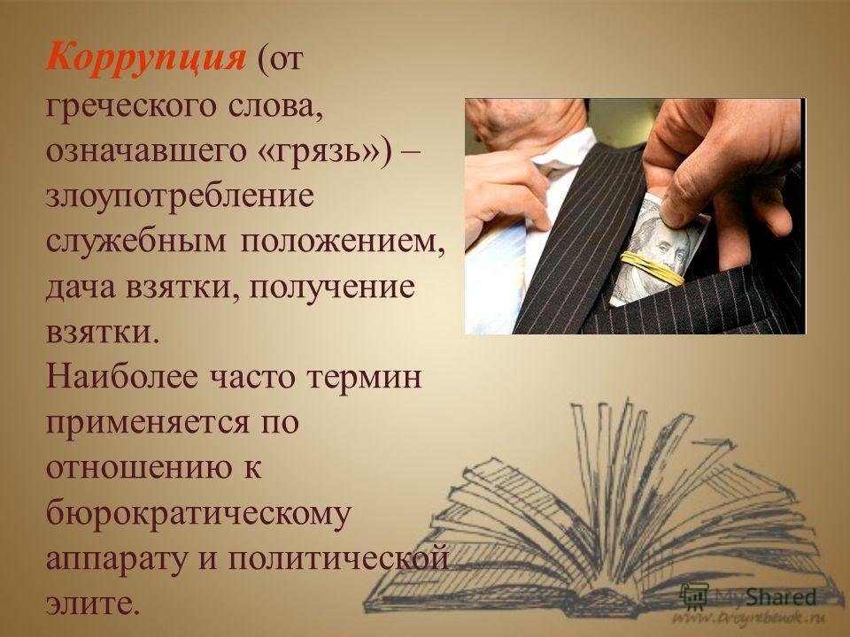 Коррупция (от греческого слова, означавшего «грязь») – злоупотребление служебным положением, дача взятки, получение взятки. Наиболее часто термин применяется по отношению к бюрократическому аппарату и политической элите.