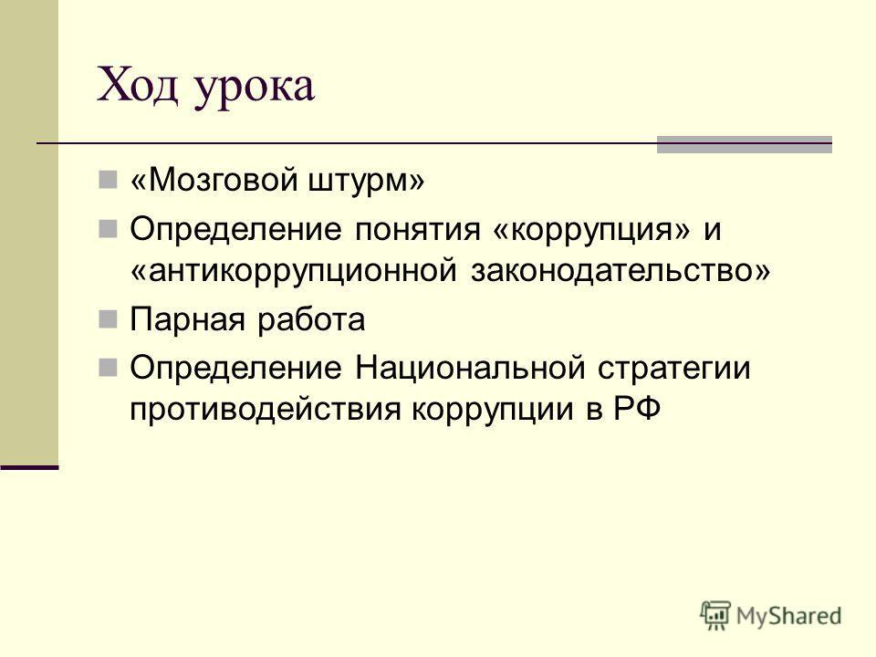 Ход урока «Мозговой штурм» Определение понятия «коррупция» и «антикоррупционной законодательство» Парная работа Определение Национальной стратегии противодействия коррупции в РФ