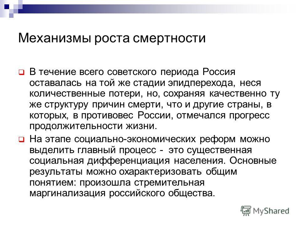 Механизмы роста смертности В течение всего советского периода Россия оставалась на той же стадии эпидперехода, неся количественные потери, но, сохраняя качественно ту же структуру причин смерти, что и другие страны, в которых, в противовес России, от