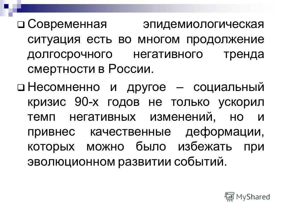 Современная эпидемиологическая ситуация есть во многом продолжение долгосрочного негативного тренда смертности в России. Несомненно и другое – социальный кризис 90-х годов не только ускорил темп негативных изменений, но и привнес качественные деформа