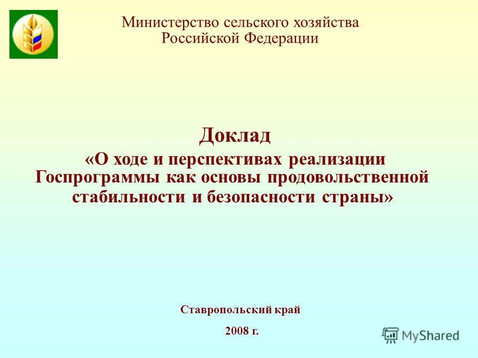 Ставропольский край 2008 г. Доклад «О ходе и перспективах реализации Госпрограммы как основы продовольственной стабильности и безопасности страны» Министерство сельского хозяйства Российской Федерации