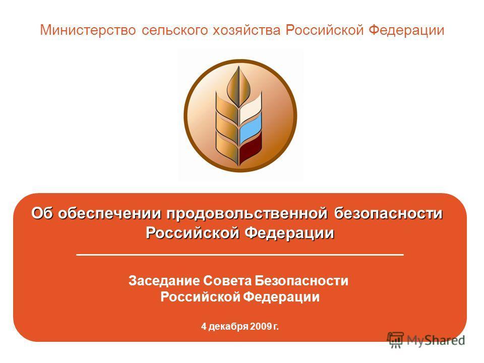 Об обеспечении продовольственной безопасности Российской Федерации _________________________________________________ Заседание Совета Безопасности Российской Федерации 4 декабря 2009 г. Министерство сельского хозяйства Российской Федерации