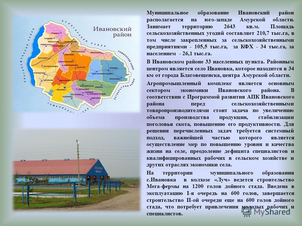 Муниципальное образование Ивановский район располагается на юго-западе Амурской области. Занимает территорию 2643 кв.м. Площадь сельскохозяйственных угодий составляет 210,7 тыс.га, в том числе закрепленных за сельскохозяйственными предприятиями - 105
