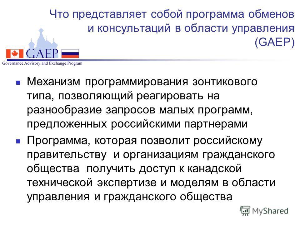 Что представляет собой программа обменов и консультаций в области управления (GAEP) Механизм программирования зонтикового типа, позволяющий реагировать на разнообразие запросов малых программ, предложенных российскими партнерами Программа, которая по