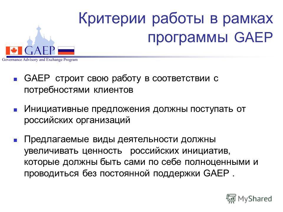 Критерии работы в рамках программы GAEP GAEP строит свою работу в соответствии с потребностями клиентов Инициативные предложения должны поступать от российских организаций Предлагаемые виды деятельности должны увеличивать ценность российских инициати