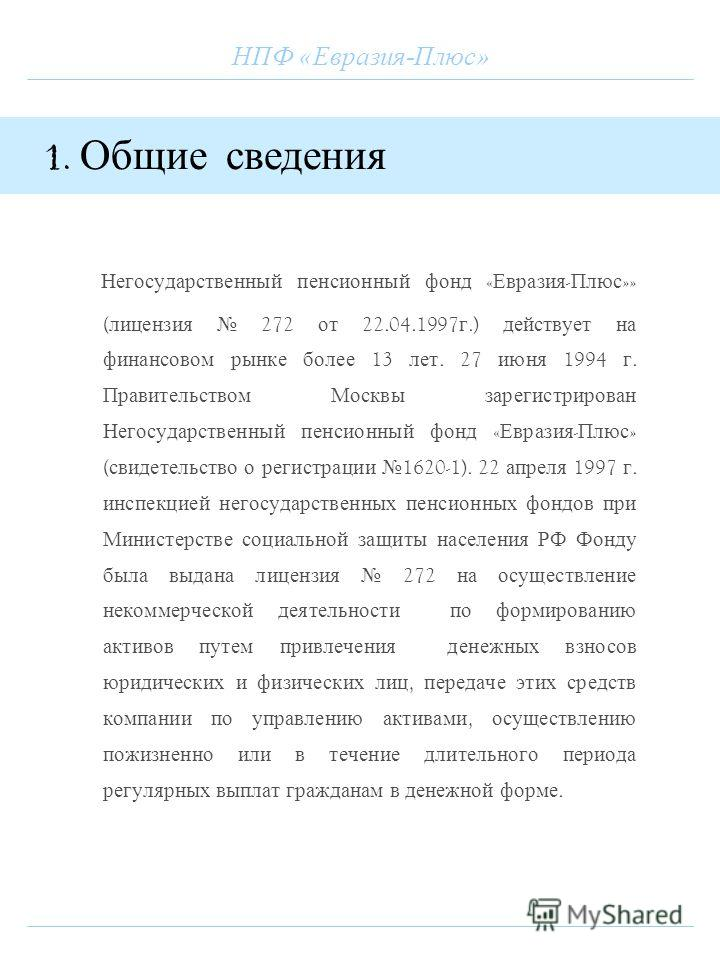 НПФ «Евразия-Плюс» Негосударственный пенсионный фонд « Евразия - Плюс »» ( лицензия 272 от 22.04.1997 г.) действует на финансовом рынке более 13 лет. 27 июня 1994 г. Правительством Москвы зарегистрирован Негосударственный пенсионный фонд « Евразия -