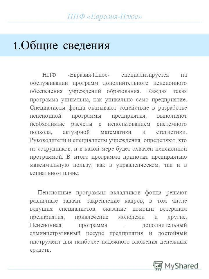 НПФ «Евразия-Плюс» 1. Общие сведения НПФ « Евразия - Плюс » специализируется на обслуживании программ дополнительного пенсионного обеспечения учреждений образования. Каждая такая программа уникальна, как уникально само предприятие. Специалисты фонда