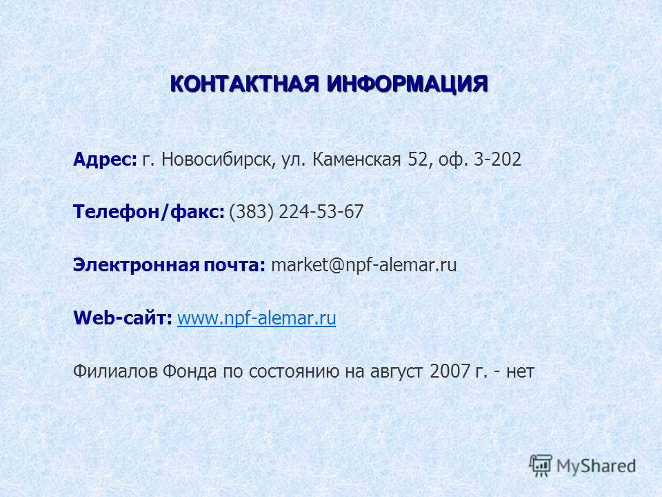 КОНТАКТНАЯ ИНФОРМАЦИЯ Адрес: г. Новосибирск, ул. Каменская 52, оф. 3-202 Телефон/факс: (383) 224-53-67 Электронная почта: market@npf-alemar.ru Web-сайт: www.npf-alemar.ruwww.npf-alemar.ru Филиалов Фонда по состоянию на август 2007 г. - нет