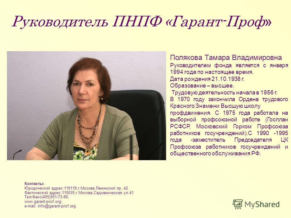 Руководитель ПНПФ «Гарант-Проф » Полякова Тамара Владимировна Руководителем фонда является с января 1994 года по настоящее время. Дата рождения 21.10.1938 г. Образование – высшее. Трудовую деятельность начала в 1956 г. В 1970 году закончила Ордена тр