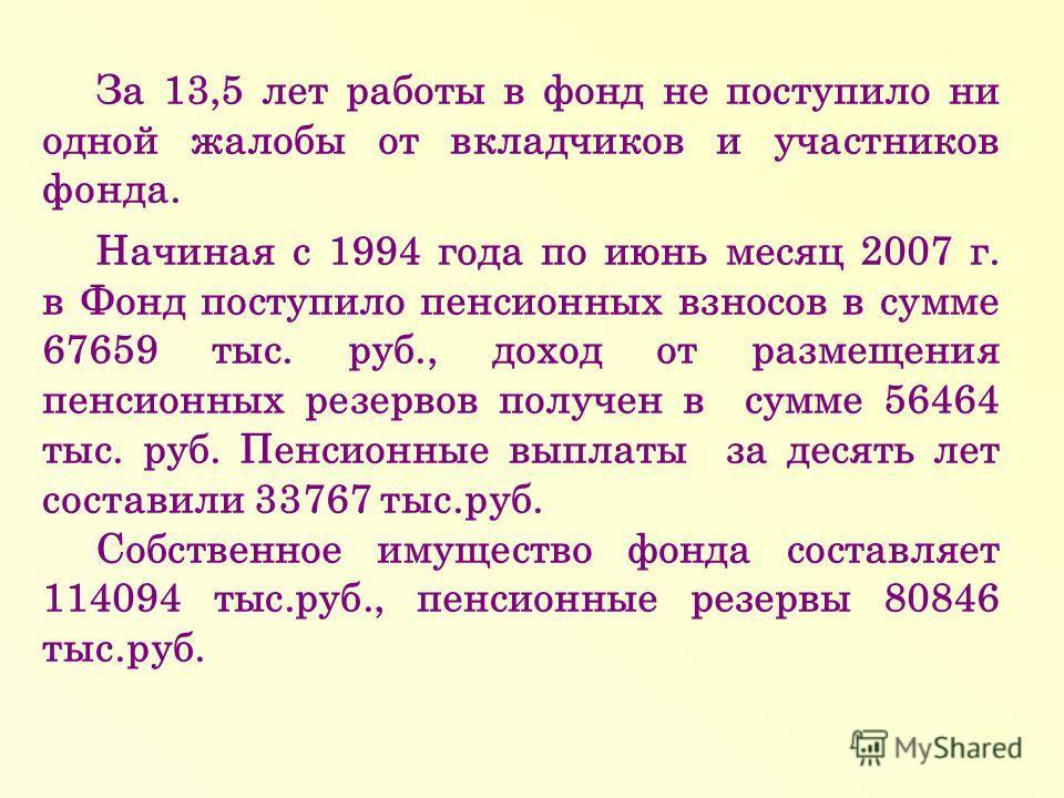 За 13,5 лет работы в фонд не поступило ни одной жалобы от вкладчиков и участников фонда. Начиная с 1994 года по июнь месяц 2007 г. в Фонд поступило пенсионных взносов в сумме 67659 тыс. руб., доход от размещения пенсионных резервов получен в сумме 56