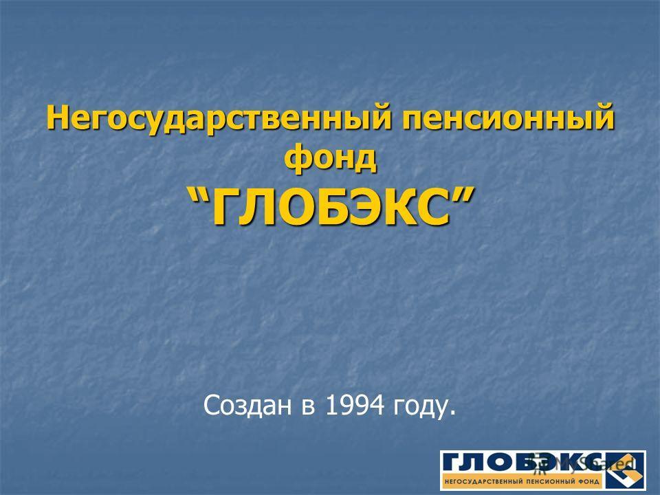Негосударственный пенсионный фондГЛОБЭКС Создан в 1994 году.